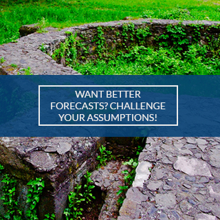 CHALLENGE YOUR ASSUMPTIONS FOR FORECASTING
